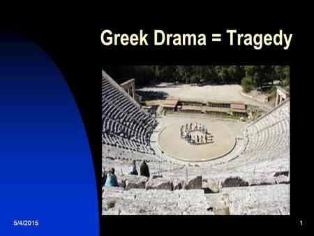 Greek Drama = Tragedy 5/4/20151. 2 Terms to Recall ACT: long section of a play/drama SCENE: division of acts at key transitions in location or action.