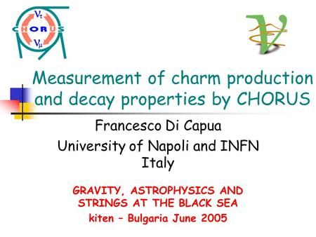 Measurement of charm production and decay properties by CHORUS Francesco Di Capua University of Napoli and INFN Italy GRAVITY, ASTROPHYSICS AND STRINGS.