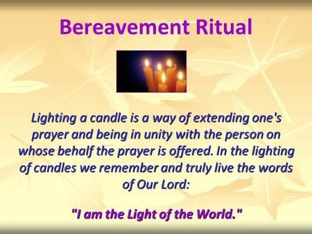 Bereavement Ritual Lighting a candle is a way of extending one's prayer and being in unity with the person on whose behalf the prayer is offered. In the.