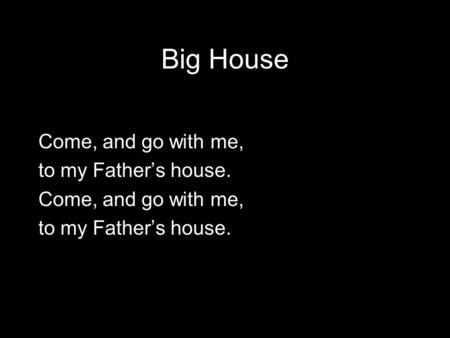 Big House Come, and go with me, to my Father's house. Come, and go with me, to my Father's house.