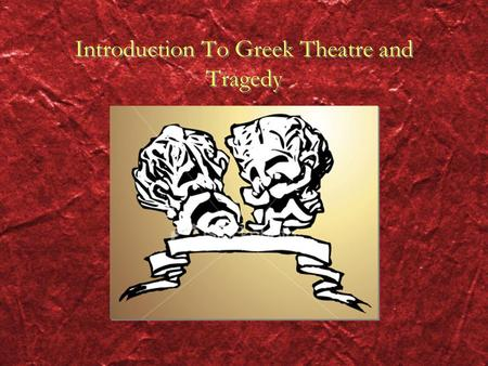 Introduction To Greek Theatre and Tragedy. Genre: Greek Tragedy the word tragedy refers to drama Drama is a piece of writing written to be performed.