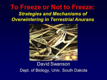 To Freeze or Not to Freeze: Strategies and Mechanisms of Overwintering in Terrestrial Anurans David Swanson Dept. of Biology, Univ. South Dakota.
