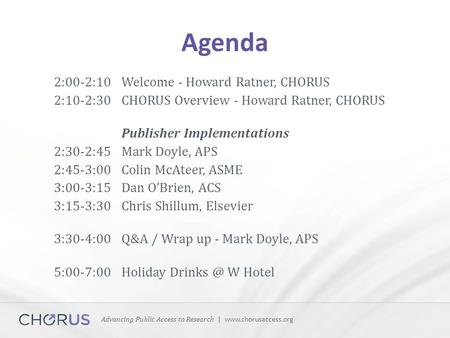 Advancing Public Access to Research | www.chorusaccess.org Agenda 2:00-2:10Welcome - Howard Ratner, CHORUS 2:10-2:30 CHORUS Overview - Howard Ratner, CHORUS.