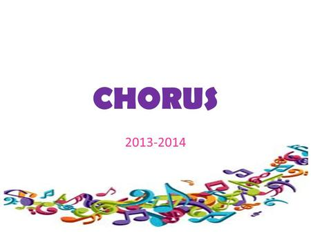 CHORUS 2013-2014. Students should never fear singing in chorus. The goal is for students to become better, no matter what talent level they begin at.