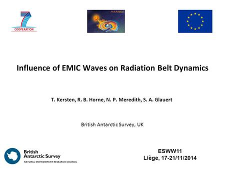 Influence of EMIC Waves on Radiation Belt Dynamics T. Kersten, R. B. Horne, N. P. Meredith, S. A. Glauert ESWW11 Liège, 17-21/11/2014 British Antarctic.