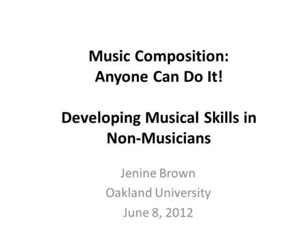 Music Composition: Anyone Can Do It! Developing Musical Skills in Non-Musicians Jenine Brown Oakland University June 8, 2012.