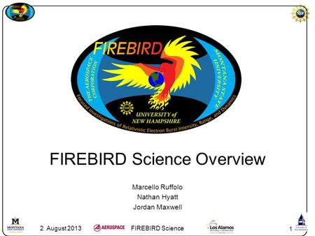 1 FIREBIRD Science Overview Marcello Ruffolo Nathan Hyatt Jordan Maxwell 2 August 2013FIREBIRD Science.
