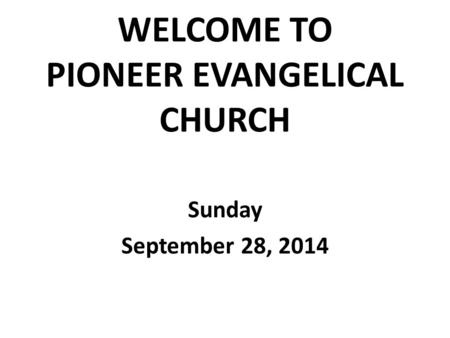WELCOME TO PIONEER EVANGELICAL CHURCH Sunday September 28, 2014.
