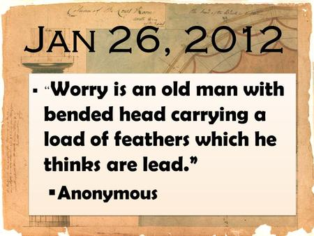 "Jan 26, 2012 ""Worry is an old man with bended head carrying a load of feathers which he thinks are lead."" Anonymous."