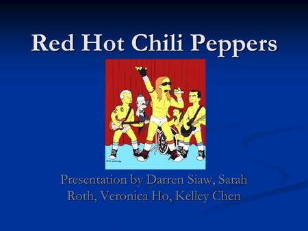 Red Hot Chili Peppers Presentation by Darren Siaw, Sarah Roth, Veronica Ho, Kelley Chen.