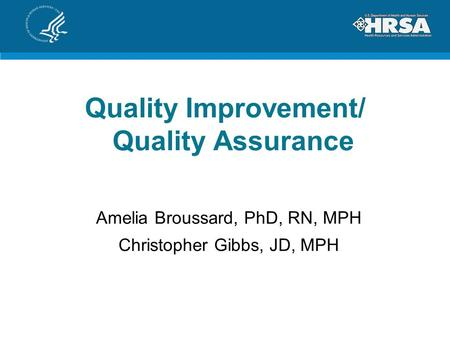 Quality Improvement/ Quality Assurance Amelia Broussard, PhD, RN, MPH Christopher Gibbs, JD, MPH.