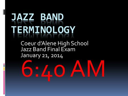 Coeur d'Alene High School Jazz Band Final Exam January 21, 2014 6:40 AM.