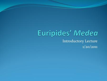 Introductory Lecture 1/20/2011. Euripides Circa 480-406 BCE Last of 3 great Athenian tragedians (Aeschylus, Sophocles) Noted for: Strong female characters.