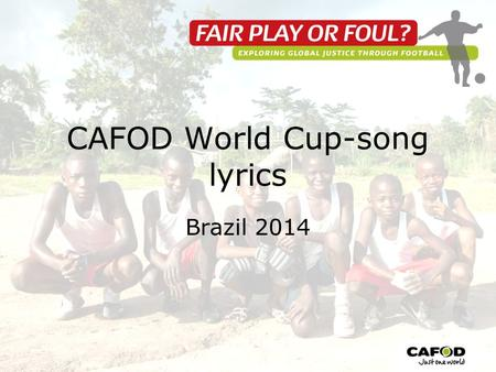 CAFOD World Cup-song lyrics Brazil 2014. Verse 1 Down to Brazil the world will come Football and sea and sand and sun Praying and hoping for their teams.