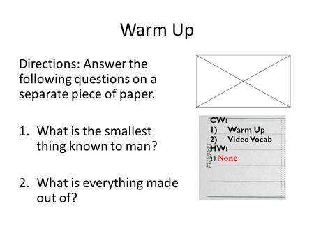 Warm Up Directions: Answer the following questions on a separate piece of paper. 1.What is the smallest thing known to man? 2.What is everything made out.