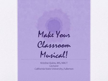 Make Your Classroom Musical! Kristine Quinn, MS, NBCT Lecturer California State University, Fullerton.