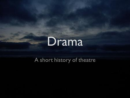 Drama A short history of theatre. Greek Theatre Greece Began as worship / festival for Dionysus Is the foundation of all theatre today Typically had.