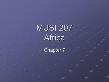 MUSI 207 Africa Chapter 7. The Music of Africa Chapter 7 Presentation General Principles of African Music.