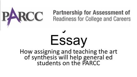 The Synthesis Essay How assigning and teaching the art of synthesis will help general ed students on the PARCC.
