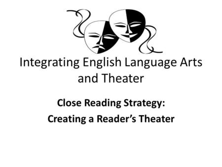Integrating English Language Arts and Theater Close Reading Strategy: Creating a Reader's Theater.