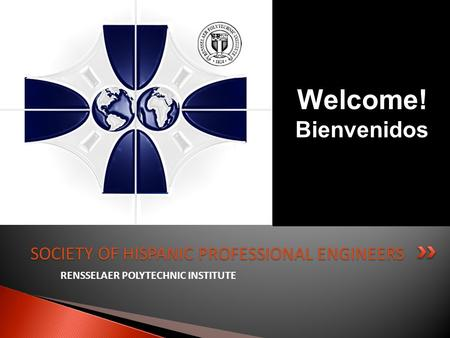 RENSSELAER POLYTECHNIC INSTITUTE SOCIETY OF HISPANIC PROFESSIONAL ENGINEERS Welcome! Bienvenidos.