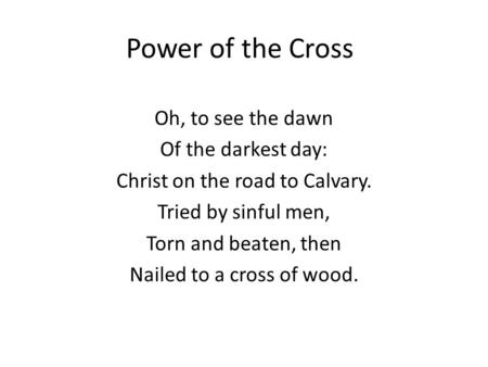 Power of the Cross Oh, to see the dawn Of the darkest day: Christ on the road to Calvary. Tried by sinful men, Torn and beaten, then Nailed to a cross.