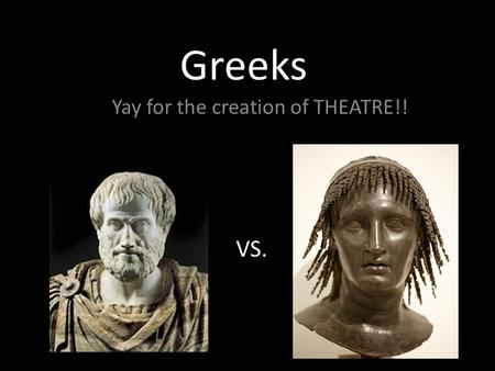 Greeks Yay for the creation of THEATRE!! VS.. Romans They took the morals away from Greek theatre creating a form of Burlesque.