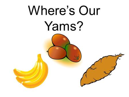 Where's Our Yams? (lions – hands on hips) Where's our yams?