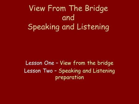 View From The Bridge and Speaking and Listening Lesson One – View from the bridge Lesson Two – Speaking and Listening preparation.