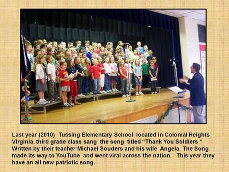 "Last year (2010) Tussing Elementary School located in Colonial Heights Virginia, third grade class sang the song titled ""Thank You Soldiers "" Written."