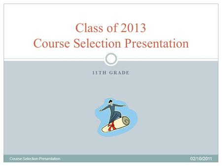 11TH GRADE 02/10/2011 Course Selection Presentation Class of 2013 Course Selection Presentation.