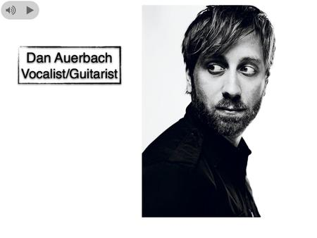 Bio Dan Auerbach is an American vocalist and guitarist born in Akron Ohio. It was at a young age that he discovered his love for music. It started while.