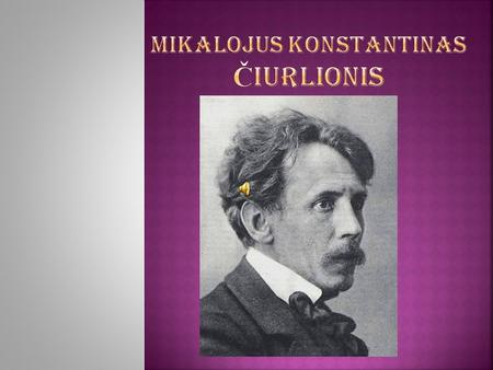 Mikalojus Konstantinas Č iurlionis was a Lithuanian painter and composer.