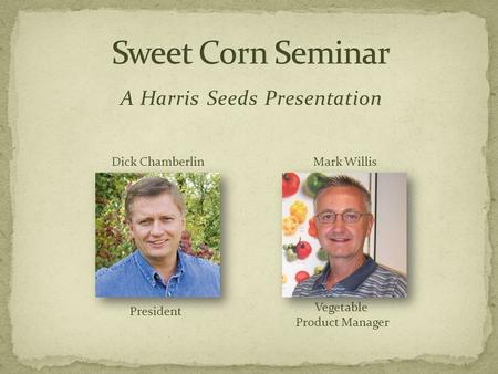 A Harris Seeds Presentation Dick Chamberlin President Mark Willis Vegetable Product Manager.