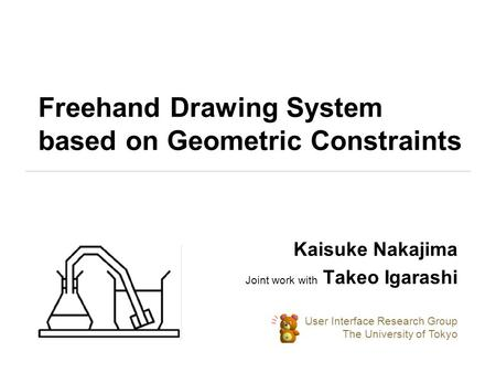 Freehand Drawing System based on Geometric Constraints Kaisuke Nakajima Joint work with Takeo Igarashi User Interface Research Group The University of.