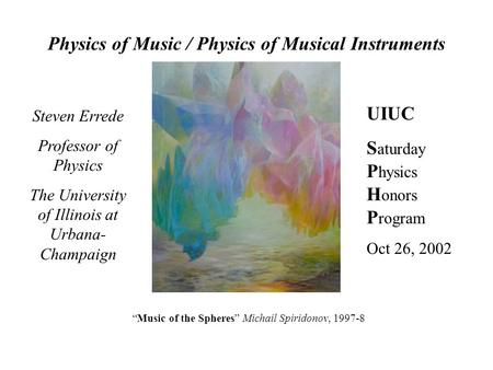 Physics of Music / Physics of Musical Instruments Steven Errede Professor of Physics The University of Illinois at Urbana- Champaign UIUC S aturday P.