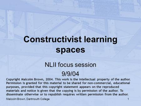 1 Constructivist learning spaces NLII focus session 9/9/04 Malcolm Brown, Dartmouth College Copyright Malcolm Brown, 2004. This work is the intellectual.