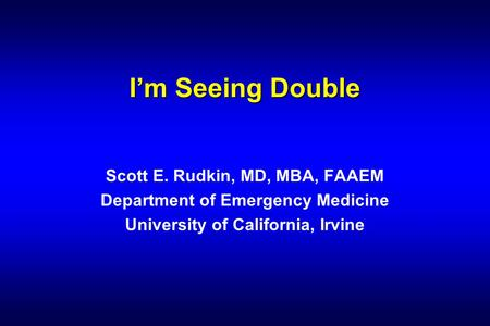 I'm Seeing Double Scott E. Rudkin, MD, MBA, FAAEM Department of Emergency Medicine University of California, Irvine.