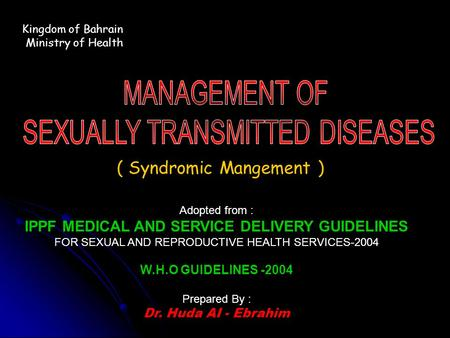 Kingdom of Bahrain Ministry of Health ( Syndromic Mangement ) Adopted from : IPPF MEDICAL AND SERVICE DELIVERY GUIDELINES FOR SEXUAL AND REPRODUCTIVE HEALTH.
