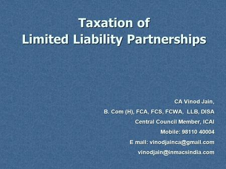 Taxation of Limited Liability Partnerships CA Vinod Jain, B. Com (H), FCA, FCS, FCWA, LLB, DISA Central Council Member, ICAI Mobile: 98110 40004 E mail: