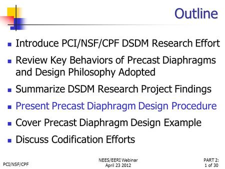 PCI/NSF/CPF PART 2: 1 of 30 NEES/EERI Webinar April 23 2012 Outline Introduce PCI/NSF/CPF DSDM Research Effort Review Key Behaviors of Precast Diaphragms.