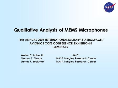 Walter C. Babel III SAIC Qamar A. ShamsNASA Langley Research Center James F. BockmanNASA Langley Research Center Qualitative Analysis of MEMS Microphones.