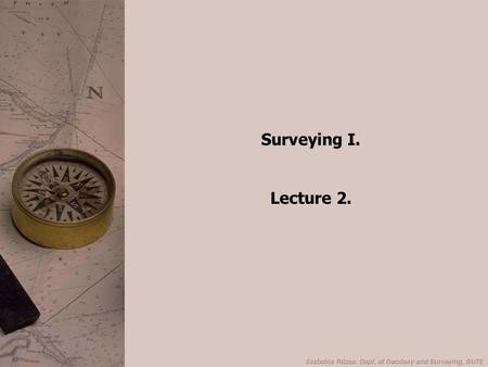 Surveying I. Lecture 2.. Outline Levelling Structure of levels Adjustment of levels Error sources Procedure of levelling.