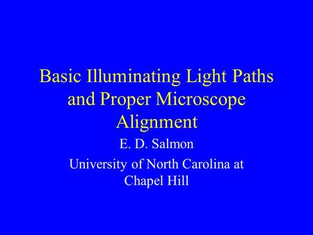 Basic Illuminating Light Paths and Proper Microscope Alignment E. D. Salmon University of North Carolina at Chapel Hill.