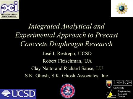 Engineering Research Center Integrated Analytical and Experimental Approach to Precast Concrete Diaphragm Research José I. Restrepo, UCSD Robert Fleischman,