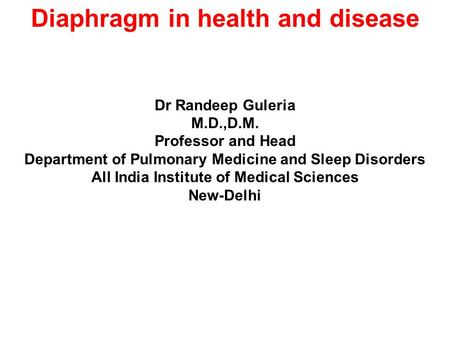 Diaphragm in health and disease Dr Randeep Guleria M.D.,D.M. Professor and Head Department of Pulmonary Medicine and Sleep Disorders All India Institute.