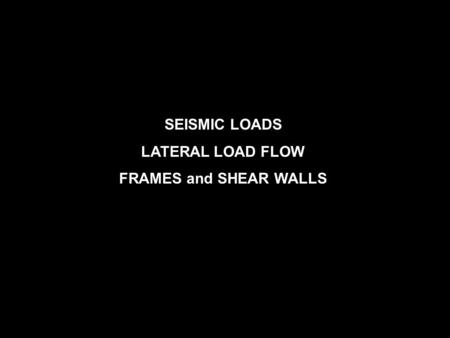 SEISMIC LOADS LATERAL LOAD FLOW FRAMES and SHEAR WALLS.