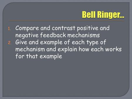 Bell Ringer… Compare and contrast positive and negative feedback mechanisms Give and example of each type of mechanism and explain how each works for that.