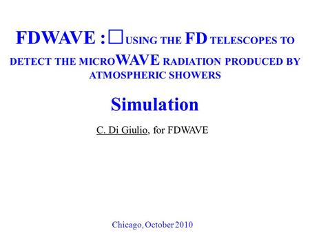 FDWAVE : USING THE FD TELESCOPES TO DETECT THE MICRO WAVE RADIATION PRODUCED BY ATMOSPHERIC SHOWERS Simulation C. Di Giulio, for FDWAVE Chicago, October.