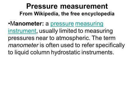 Pressure measurement From Wikipedia, the free encyclopedia Manometer: a pressure measuring instrument, usually limited to measuring pressures near to atmospheric.